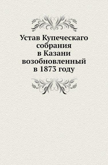 Неизвестный автор Устав Купеческаго собрания в Казани возобновленный в 1873 году окунь михаил плейбой