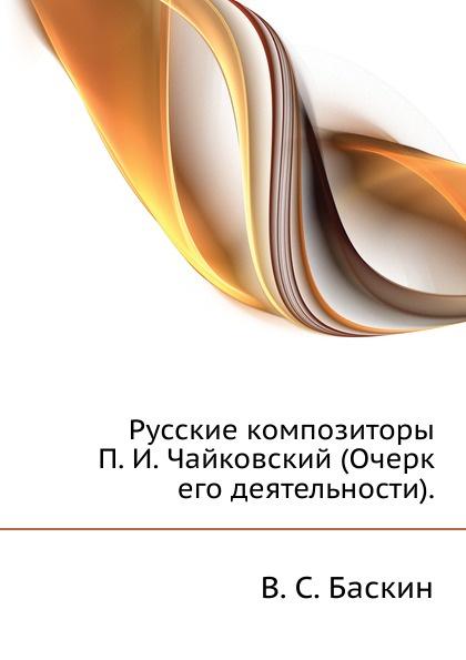 В.С. Баскин Русские композиторы. П. И. Чайковский (Очерк его деятельности).