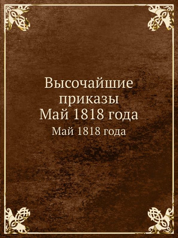 Неизвестный автор Высочайшие приказы. Май 1818 года отсутствует высочайшие приказы о чинах военных генварской трети 1824 года