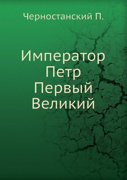 П. Черностанский Император Петр Первый Великий