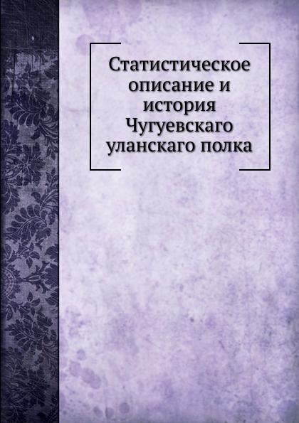 Неизвестный автор Статистическое описание и история Чугуевскаго уланскаго полка