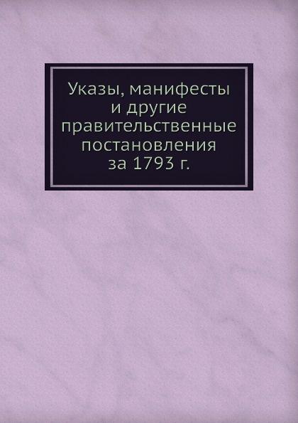 Неизвестный автор Указы, манифесты и другие правительственные постановления за 1793 г. неизвестный автор указы манифесты и другие правительственные постановления за 1793 г