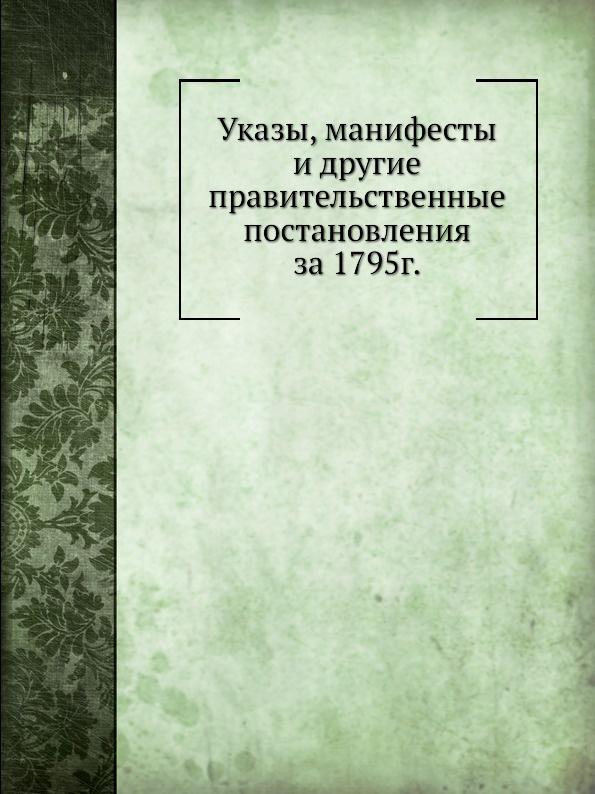 Неизвестный автор Указы, манифесты и другие правительственные постановления за 1795г неизвестный автор указы манифесты и другие правительственные постановления за 1793 г
