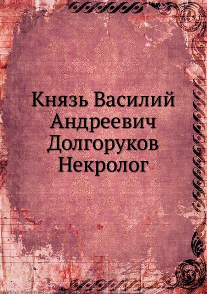 Неизвестный автор Князь Василий Андреевич Долгоруков. Некролог
