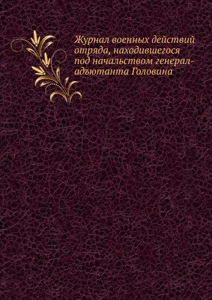 Неизвестный автор Журнал военных действий отряда, находившегося под начальством генерал-адъютанта Головина