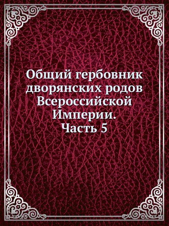 Неизвестный автор Общий гербовник дворянских родов Всероссийской Империи. Начатый в 1797 году. Часть 5 гербовник всероссийского дворянства в а дурасова