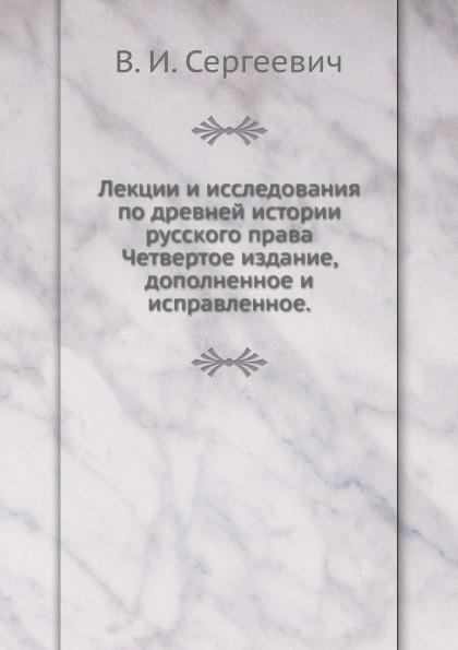 В.И. Сергеевич Лекции и исследования по древней истории русского права. Четвертое издание, дополненное и исправленное.