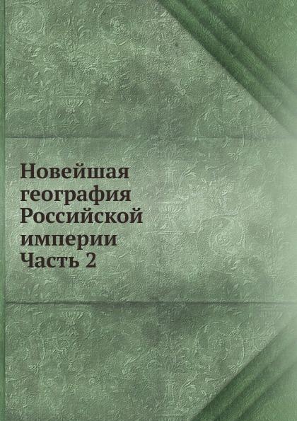 Неизвестный автор Новейшая география Российской империи. Часть 2 неизвестный автор карманной почтовой атлас всей российской империи