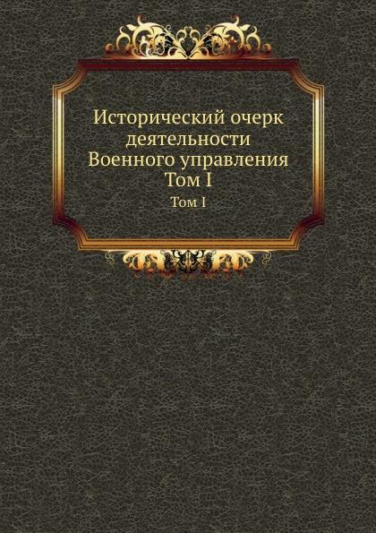 М. И. Богданович, М. Хорошхин Исторический очерк деятельности Военного управления. Том I