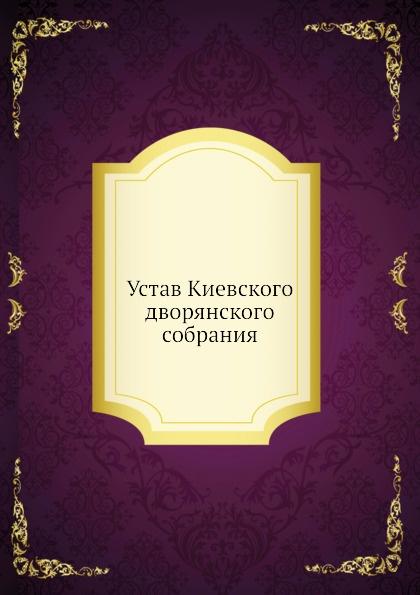 Неизвестный автор Устав Киевского дворянского собрания неизвестный автор устав киевского певческого общества