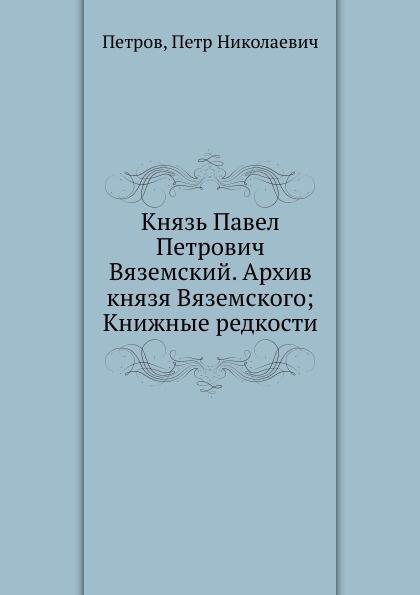 Князь Павел Петрович Вяземский. Архив князя Вяземского; Книжные редкости