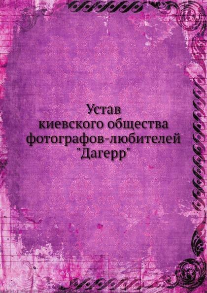 Неизвестный автор Устав киевского общества фотографов-любителей Дагерр неизвестный автор устав киевского певческого общества