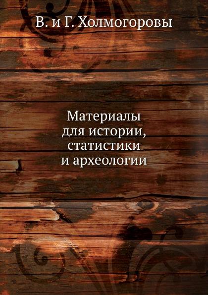 В.И. Холмогоров, Г.И. Холмогоров Материалы для истории, статистики и археологии