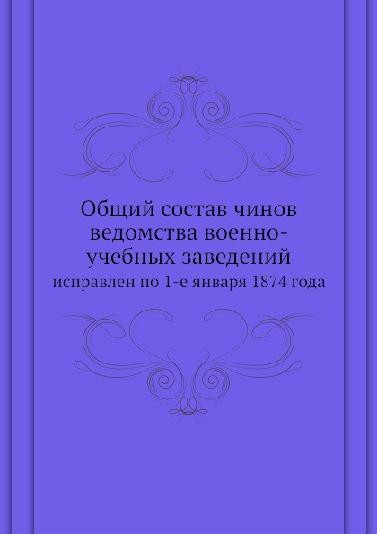 Неизвестный автор Общий состав чинов ведомства военно-учебных заведений. исправлен по 1-е января 1874 года а стекольников васил левский