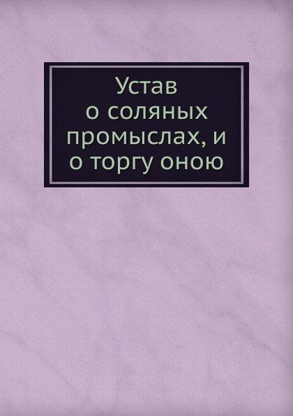 Устав о соляных промыслах, и о торгу оною Эта книга — репринт оригинального...