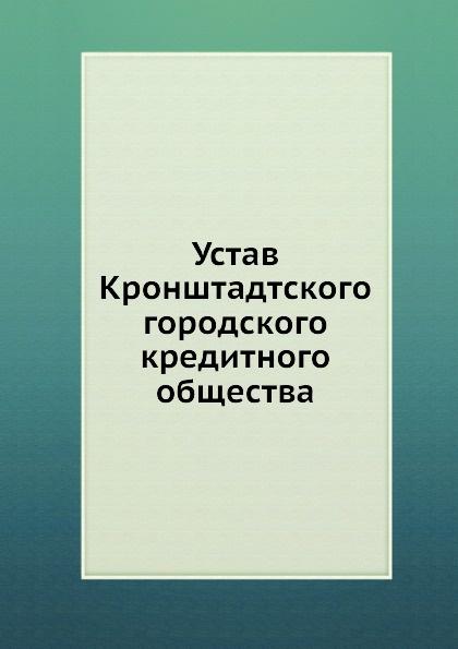 Неизвестный автор Устав Кронштадтского городского кредитного общества неизвестный автор устав киевского певческого общества