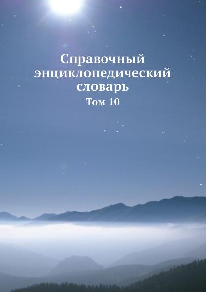 Справочный энциклопедический словарь. Том 10