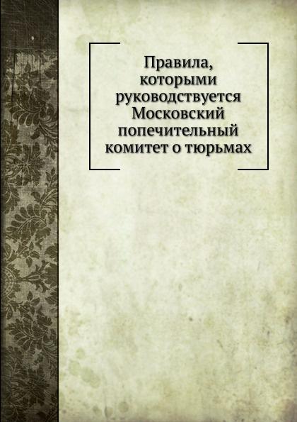 Неизвестный автор Правила, которыми руководствуется Московский попечительный комитет о тюрьмах
