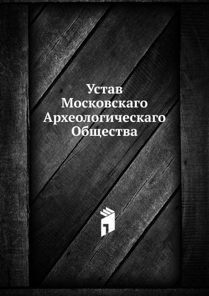 Неизвестный автор Устав Московскаго Археологическаго Общества неизвестный автор устав кавказскаго общества содействия развитию лечебных мест