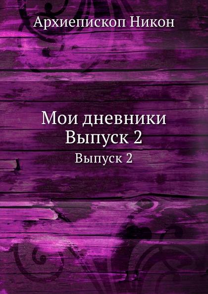 Архиепископ Никон Мои дневники. Выпуск 2