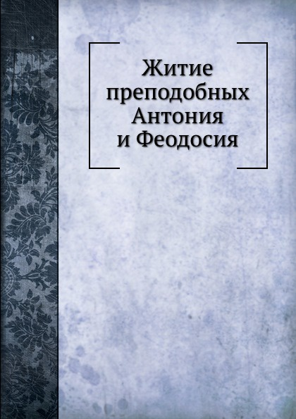 Неизвестный автор Житие преподобных Антония и Феодосия