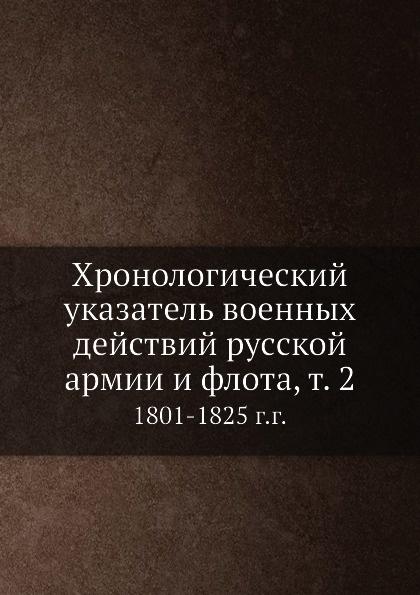 Неизвестный автор Хронологический указатель военных действий русcкой армии и флота, т. 2. 1801-1825 г.г.