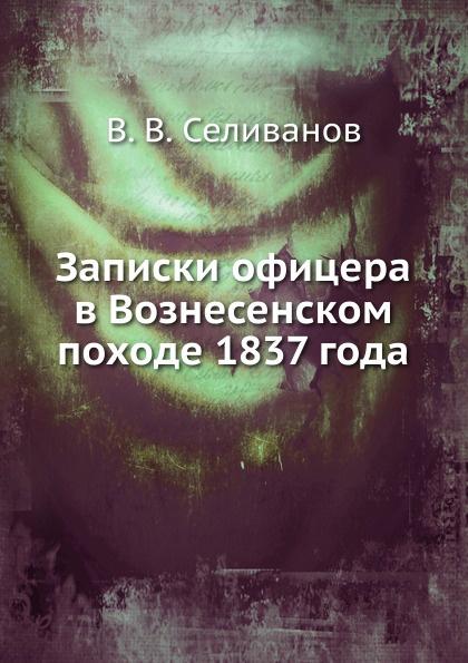 В.В. Селиванов Записки офицера в Вознесенском походе 1837 года