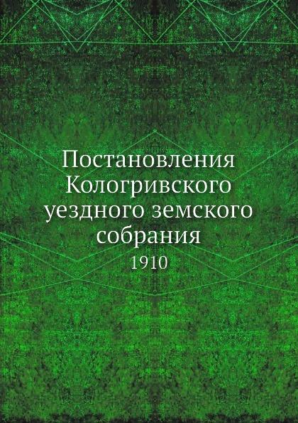 Постановления Кологривского уездного земского собрания. 1910