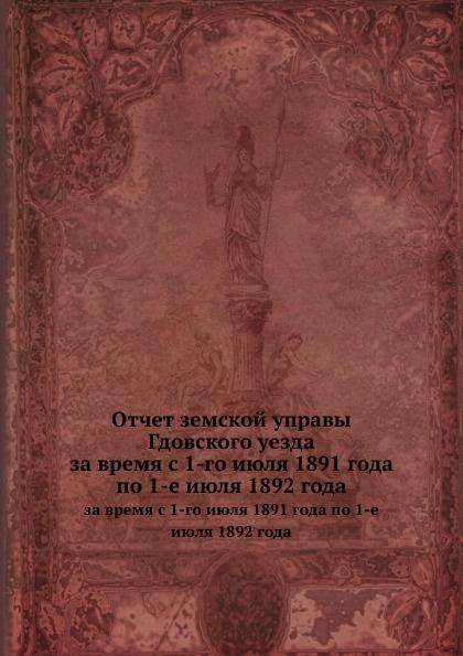 Отчет земской управы Гдовского уезда. за время с 1-го июля 1891 года по 1-е июля 1892 года