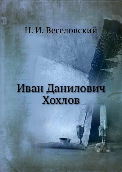 Н. И. Веселовский Иван Данилович Хохлов
