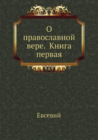 Евсевий О православной вере. Книга первая