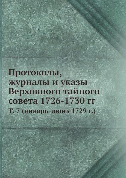 Неизвестный автор Протоколы, журналы и указы Верховного тайного совета 1726-1730 гг. Том 7 (январь-июнь 1729 г.) неизвестный автор протоколы журналы и указы верховного тайного совета 1726 1730 гг том 2 авгус декабрь 1726 г