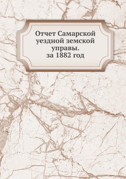 Неизвестный автор Отчет Самарской уездной земской управы. за 1882 год неизвестный автор отчет медицинского департамента за 1886 год