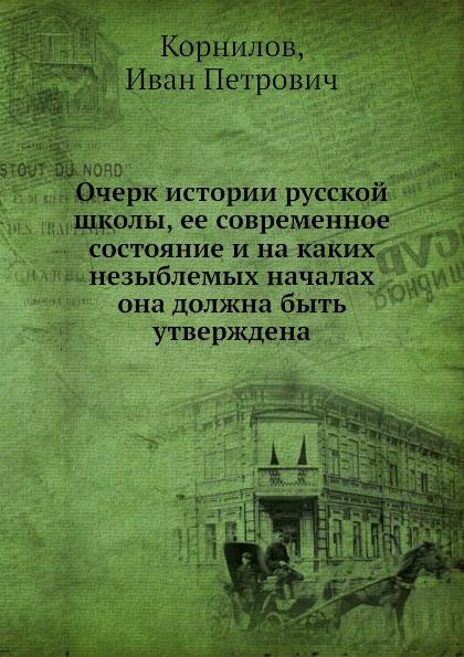 И.П. Корнилов Очерк истории русской школы, ее современное состояние и на каких незыблемых началах она должна быть утверждена