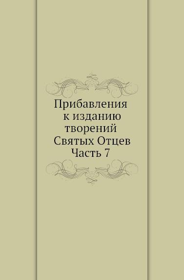 Неизвестный автор Прибавления к изданию творений Святых Отцев. Часть 7 неизвестный автор кавказский календарь на 1848 год