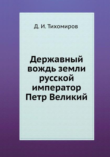 Д.И. Тихомиров Державный вождь земли русской император Петр Великий