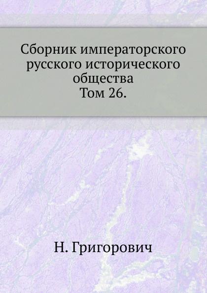 Н. Григорович Сборник императорского русского исторического общества. Том 26.