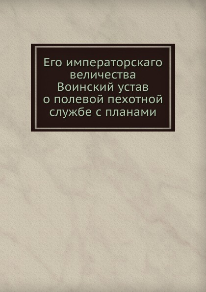Неизвестный автор Его императорскаго величества Воинский устав о полевой пехотной службе с планами неизвестный автор воинский устав о полевой пехотной службе 1797 г