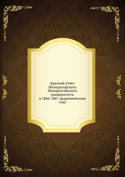 Неизвестный автор Краткий отчет Императорского Новороссийского университета. в 1866-1867 академическом году неизвестный автор всеподданнейший отчет императорского человеколюбивого общества за 1847 год