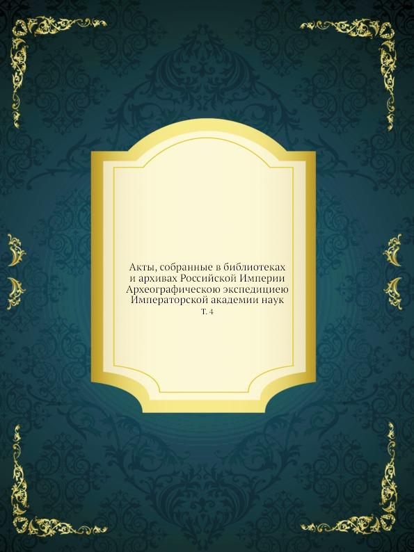 Неизвестный автор Акты, собранные в библиотеках и архивах Российской Империи Археографическою экспедициею Императорской академии наук. Том 4