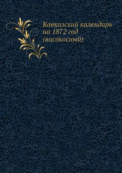 Неизвестный автор Кавказский календарь на 1872 год (високосный) неизвестный автор кавказский календарь на 1848 год