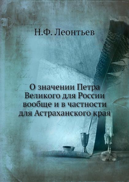 Н.Ф. Леонтьев О значении Петра Великого для России вообще и в частности для Астраханского края