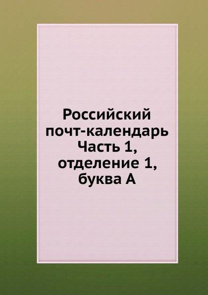 Неизвестный автор Российский почт-календарь. Часть 1, отделение 1, буква А неизвестный автор кавказский календарь на 1848 год
