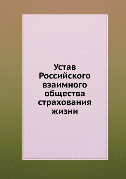 Неизвестный автор Устав Российского взаимного общества страхования жизни неизвестный автор устав кавказскаго общества содействия развитию лечебных мест