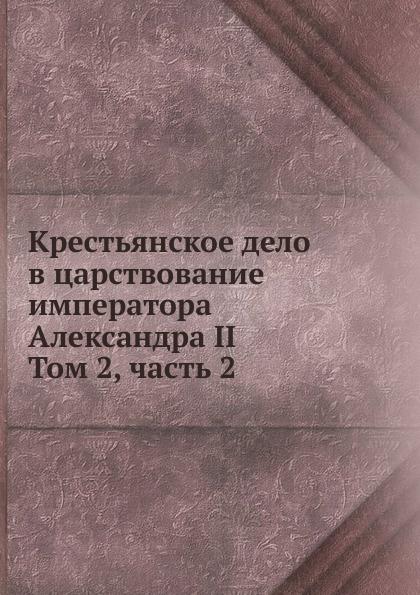 Крестьянское дело в царствование императора Александра II. Том 2, часть 2