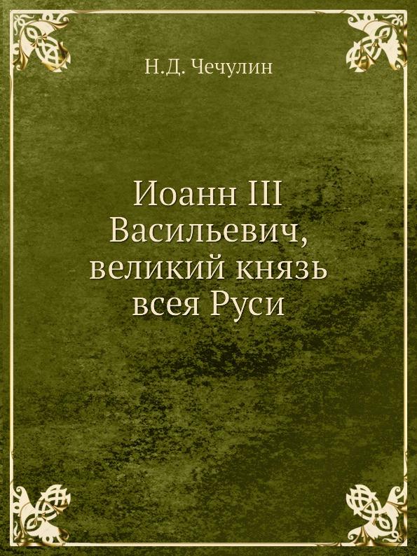 Н.Д. Чечулин Иоанн III Васильевич, великий князь всея Руси