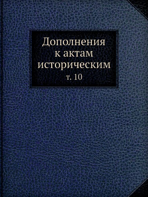 Неизвестный автор Дополнения к актам историческим. т. 10 отсутствует дополнения к актам историческим собранные и изданные археографическою комиссиею том 12