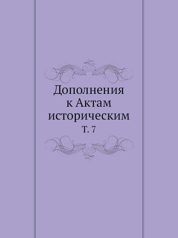 Неизвестный автор Дополнения к Актам историческим. Том 7 отсутствует дополнения к актам историческим собранные и изданные археографическою комиссиею том 12