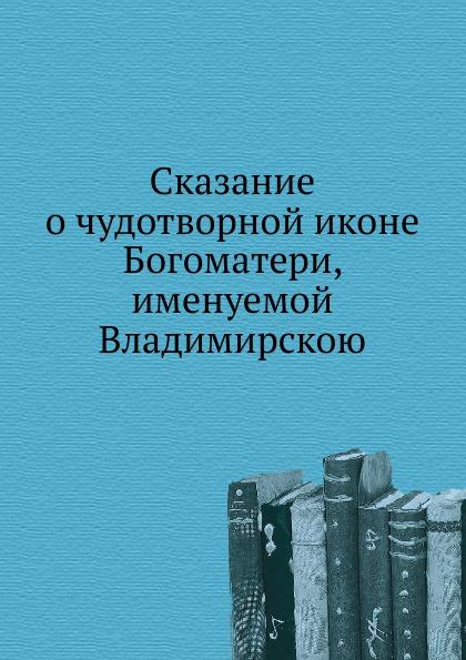 Неизвестный автор Сказание о чудотворной иконе Богоматери, именуемой Владимирскою кириллин владимир михайлович сказание о тихвинской иконе богоматери одигитрия