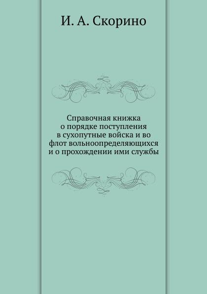 И.А. Скорино Справочная книжка о порядке поступления в сухопутные войска и во флот вольноопределяющихся и о прохождении ими службы